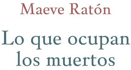 Lo que ocupan los muertos, Maeve Ratón (Ménades, 2020)